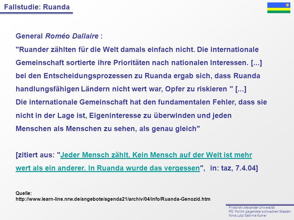 General Roméo Dallaire : Ruander zählten für die Welt damals einfach nicht. Die internationale Gemeinschaft sortierte ihre Prioritäten nach nationalen Interessen. [...] bei den Entscheidungsprozessen zu Ruanda ergab sich, dass Ruanda handlungsfähigen Ländern nicht wert war, Opfer zu riskieren [...] Die internationale Gemeinschaft hat den fundamentalen Fehler, dass sie nicht in der Lage ist, Eigeninteresse zu überwinden und jeden Menschen als Menschen zu sehen, als genau gleich